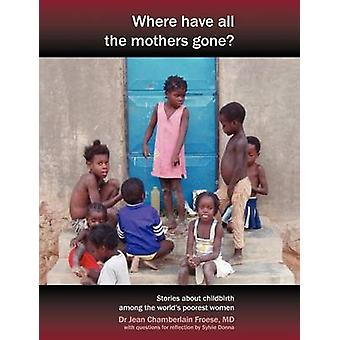 Where Have All the Mothers Gone Stories of Courage and Hope During Childbirth Among the Worlds Poorest Women by Chamberlain Froese & Jean