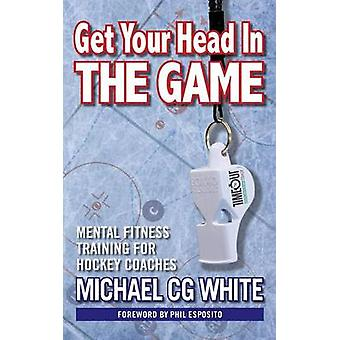 Get Your Head In The Game Mental Fitness Training for Hockey Coaches by White & Michael CG