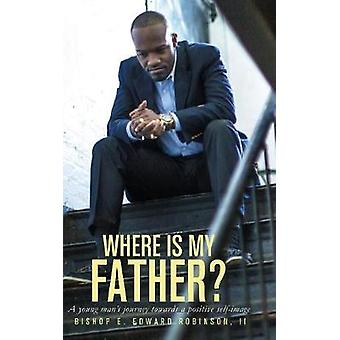 Where is my Father  A Young Mans Journey Towards a Positive Selfimage by Robinson & II Earnest Edward