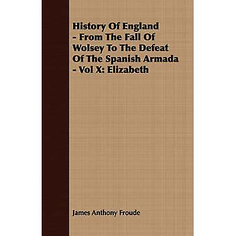 History of England  From the Fall of Wolsey to the Defeat of the Spanish Armada  Vol X Elizabeth by Froude & James Anthony