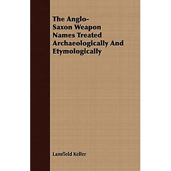 The AngloSaxon Weapon Names Treated Archaeologically And Etymologically by Keller & Lansfield