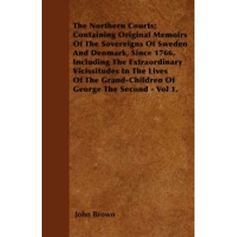 The Northern Courts Containing Original Memoirs Of The Sovereigns Of Sweden And Denmark Since 1766 Including The Extraordinary Vicissitudes In The Lives Of The GrandChildren Of George The Second by Brown & John