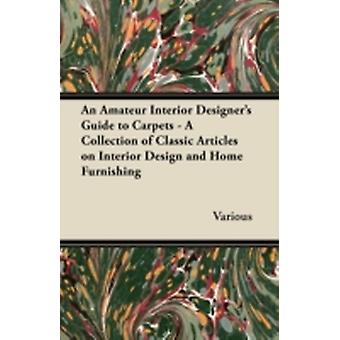 An Amateur Interior Designers Guide to Carpets  A Collection of Classic Articles on Interior Design and Home Furnishing by Various
