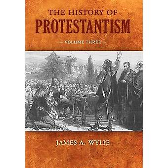 The History of Protestantism Volume Three by Wylie & James A.