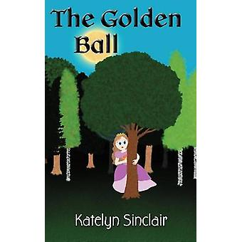The Golden Ball The Fairy Tale of the Frog Prince and Why the Princess Kissed Him by Sinclair & Katelyn