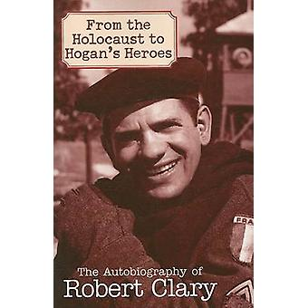 From the Holocaust to Hogans Heroes An Autobiography of Robert Clary by Clary & Robert