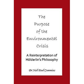 The Purpose of the Environmental Crisis A Reinterpretation of Holderlins Philosophy by Cummins & Neil Paul