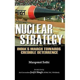 Nuclear Strategy Indias March Towards Credible Deterrence by Sethi & Manpreet