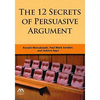The 12 Secrets of Persuasive Argument by JoAnne A. Epps - 97816044259