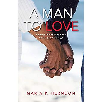 A Man to Love - Finding Loving When You Have Long Given Up by Maria P