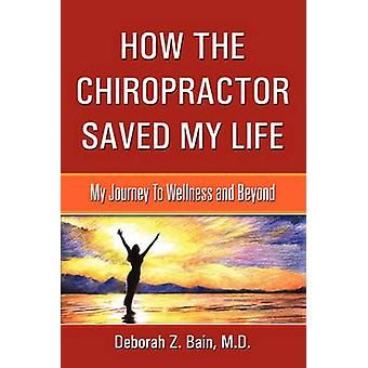 How The Chiropractor Saved My Life My Journey To Wellness and Beyond by Bain & M.D. & Deborah Z.