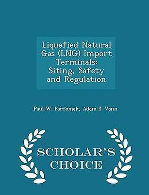 Liquefied Natural Gas LNG Import Terminals Siting Safety and Regulation  Scholars Choice Edition by Parfomak & Paul W.