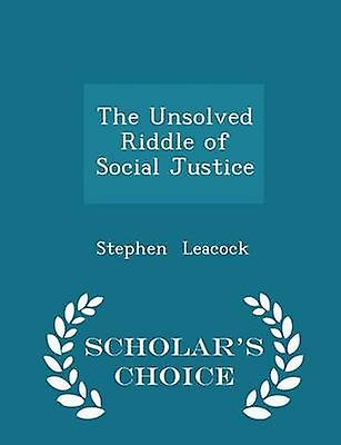 The Unsolved Riddle of Social Justice  Scholars Choice Edition by Leacock & Stephen