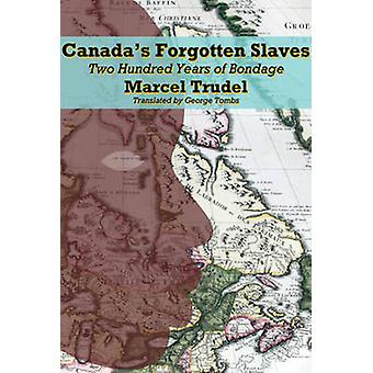 Canada's Forgotten Slaves - Two Hundred Years of Bondage by Marcel Tru