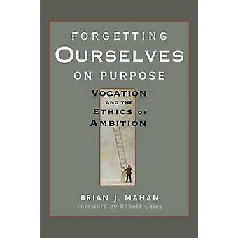 Forgetting Ourselves on Purpose - Vocation and the Ethics of Ambition