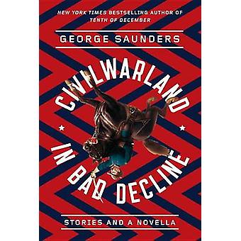 Civilwarland in Bad Decline - Stories and a Novella by George Saunders