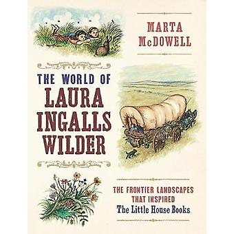 World of Laura Ingalls Wilder The Frontier Landscapes that Inspired the Little House Books by Marta McDowell