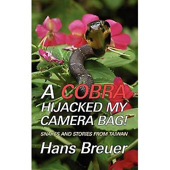A Cobra Hijacked My Camera Bag Snakes and Stories from Taiwan by Breuer & Hans