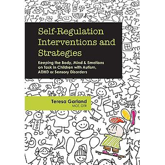 SelfRegulation Interventions and Strategies Keeping the Body Mind  Emotions on Task in Children with Autism ADHD or Sensory Disorders by Garland & Teresa