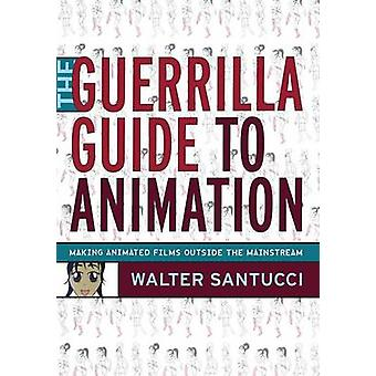 The Guerrilla Guide to Animation by Santucci & Walter