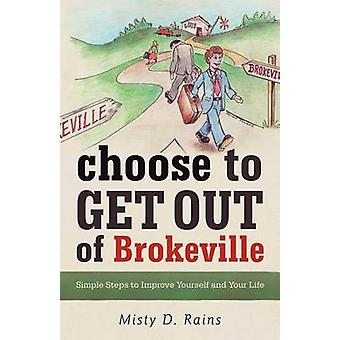 Choose to Get Out of Brokeville Simple Steps to Improve Yourself and Your Life by Rains & Misty D.