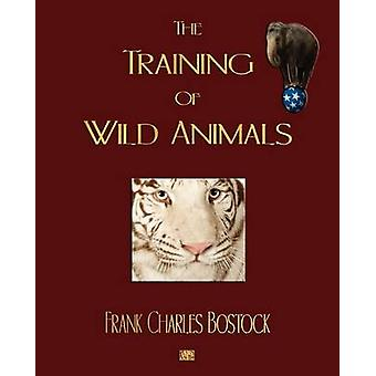 The Training Of Wild Animals by Frank Charles Bostock