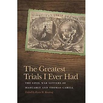 The Greatest Trials I Ever Had The Civil War Letters of Margaret and Thomas Cahill by Keating & Ryan W.