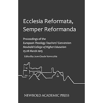 Ecclesia Reformata Semper Reformanda Proceedings of the European Theology Teachers Convention Newbold College of Higher Education 2528 March 2015 by Verrecchia & JeanClaude