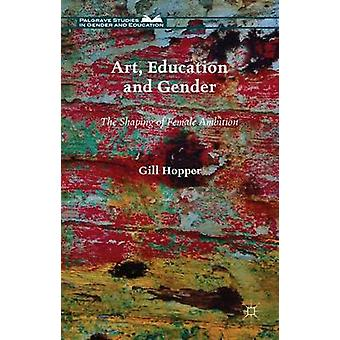 Art Education and Gender The Shaping of Female Ambition by Hopper & Gill