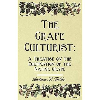 The Grape Culturist A Treatise on the Cultivation of the Native Grape by Fuller & Andrew Samuel