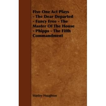 Five One Act Plays  The Dear Departed  Fancy Free  The Master of the House  Phipps  The Fifth Commandment by Houghton & Stanley