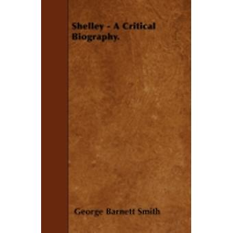 Shelley  A Critical Biography. by Smith & George Barnett