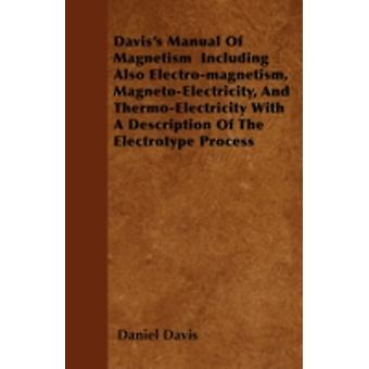 Daviss Manual Of Magnetism  Including Also Electromagnetism MagnetoElectricity And ThermoElectricity With A Description Of The Electrotype Process by Davis & Daniel