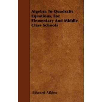 Algebra To Quadratic Equations For Elementary And Middle Class Schools by Atkins & Edward