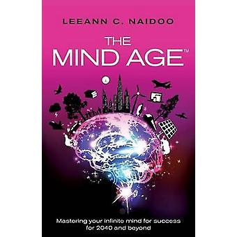 The Mind Age  Mastering your infinite mind for success for 2040 and beyond by Naidoo & Leeann C.