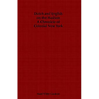 Dutch and English on the Hudson  A Chronicle of Colonial New York by Goodwin & Maud Wilder