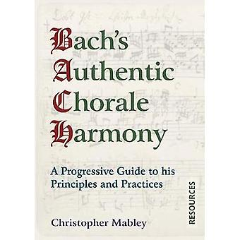 Bachs Authentic Chorale Harmony  Resources A Progressive Guide to his Principles and Practices by Mabley & Christopher