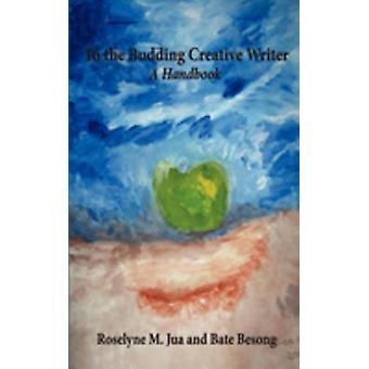 To the Budding Creative Writer A Handbook by Jua & Roselyne M.