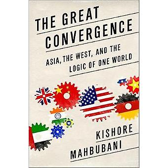 The Great Convergence  Asia the West and the Logic of One World by Kishore Mahbubani
