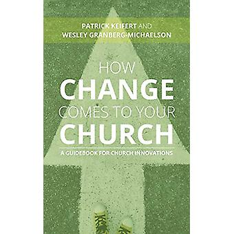 How Change Comes to Your Church - A Guidebook for Church Innovations b