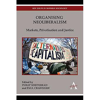 Organising Neoliberalism - Markets - Privatisation and Justice by Phil