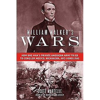 William Walker's Wars - How One Man's Private American Army Tried to C