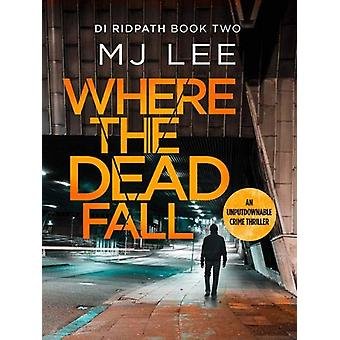 Where The Dead Fall - A completely gripping crime thriller by M J Lee