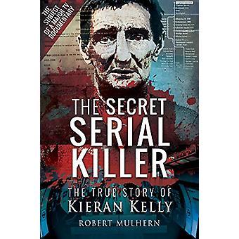 The Secret Serial Killer - The True Story of Kieran Kelly by Mulhern -