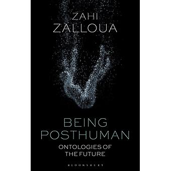 Being Posthuman  Ontologies of the Future by Zahi Zalloua