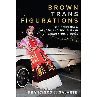 Brown Trans Figurations Rethinking Race Gender and Sexuality in ChicanxLatinx Studies Latinx The Future is Now