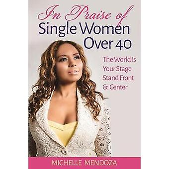 In Praise Of Single Women Over 40 The World Is Your Stage Stand Front  Center by Mendoza & Michelle