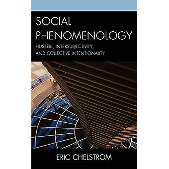 Social Phenomenology Husserl Intersubjectivity and Collective Intentionality by Chelstrom & Eric