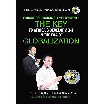 EducationTrainingEmployment the Key to Africas Development in the Era of Globalization by Dr Henry N Tatangang