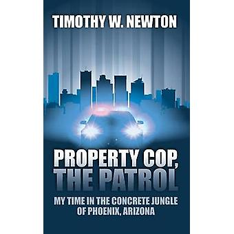 Property Cop the Patrol My Time in the Concrete Jungle of Phoenix Arizona by Newton & Timothy W.